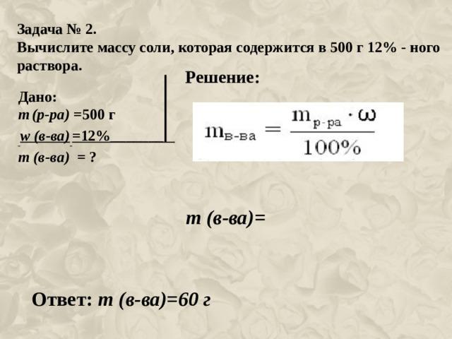 Задача № 2. Вычислите массу соли, которая содержится в 500 г 12% - ного раствора. Решение: Дано: m  (р-ра) =500 г  w (в-ва)  =12%_______ m (в-ва) = ? m (в-ва)= Ответ: m (в-ва)=60 г