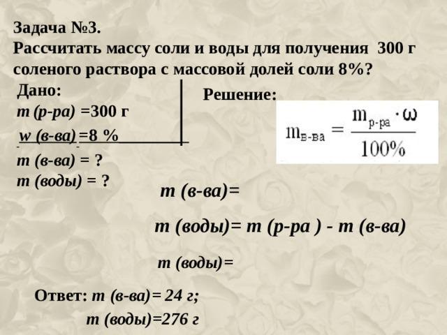 Задача №3. Рассчитать массу соли и воды для получения 300 г соленого раствора с массовой долей соли 8%?  Дано: m  (р-ра) =300 г  w (в-ва)  =8 %_______ m (в-ва) = ? m (воды) = ? Решение: m (в-ва)= m (воды)= m (р-ра ) - m (в-ва) m (воды)= Ответ: m (в-ва)= 24 г;  m (воды)=276 г