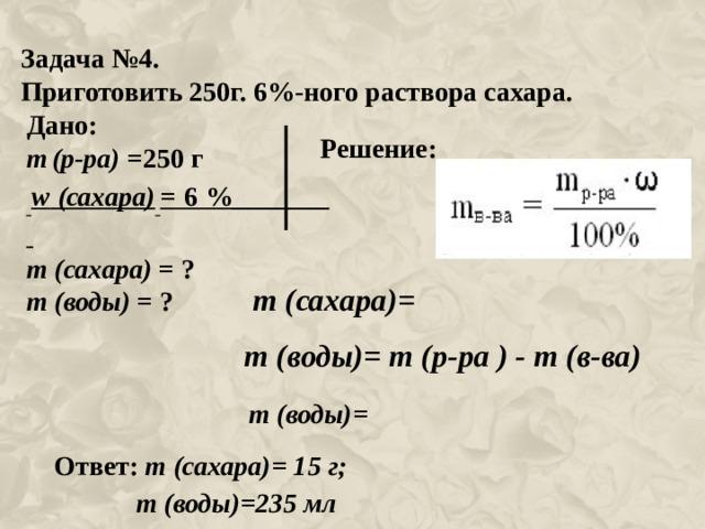 Задача № 4 . Приготовить 250г. 6%-ного раствора сахара. Дано: m  (р-ра) =250 г  w (сахара)  = 6 %_______ m (сахара) = ? m (воды) = ? Решение: m (сахара)= m (воды)= m (р-ра ) - m (в-ва) m (воды)= Ответ: m (сахара)= 15 г;  m (воды)=235 мл
