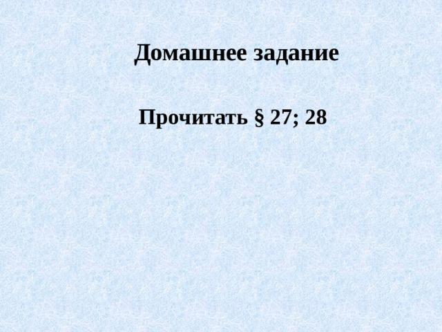Домашнее задание Прочитать § 27; 28