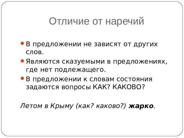 Отличие от наречий В предложении не зависят от других слов. Являются сказуемыми в предложениях, где нет подлежащего. В предложении к словам состояния задаются вопросы КАК? КАКОВО? Летом в Крыму (как? каково?) жарко .