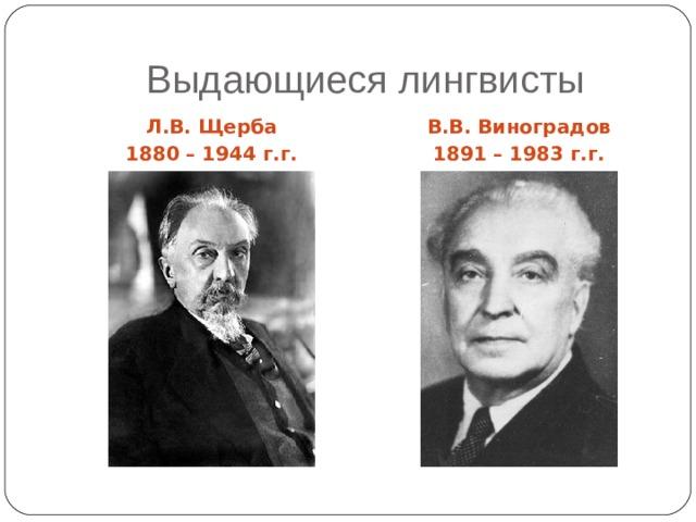 Выдающиеся лингвисты Л.В. Щерба 1880 – 1944 г.г. В.В. Виноградов 1891 – 1983 г.г.