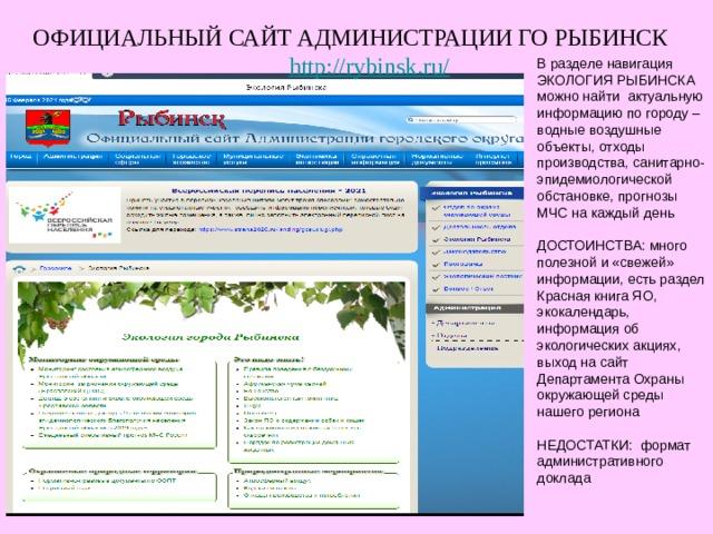 ОФИЦИАЛЬНЫЙ САЙТ АДМИНИСТРАЦИИ ГО РЫБИНСК http://rybinsk.ru/ В разделе навигация ЭКОЛОГИЯ РЫБИНСКА можно найти актуальную информацию по городу – водные воздушные объекты, отходы производства, санитарно-эпидемиологической обстановке, прогнозы МЧС на каждый день ДОСТОИНСТВА: много полезной и «свежей» информации, есть раздел Красная книга ЯО, экокалендарь, информация об экологических акциях, выход на сайт Департамента Охраны окружающей среды нашего региона НЕДОСТАТКИ: формат административного доклада