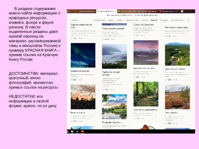В разделе содержание можно найти информацию о природных ресурсах, климате, флоре и фауне региона. В тексте выделенные разделы дают прямой переход на материал рассматриваемой темы в масштабах России( к примеру КРАСНАЯ КНИГА – прямая ссылка на Красную Книгу России ДОСТОИНСТВА: материал красочный, много фотографий, множество прямых ссылок на ресурсы НЕДОСТАТКИ: вся информация в сжатой форме, кратно, но по делу