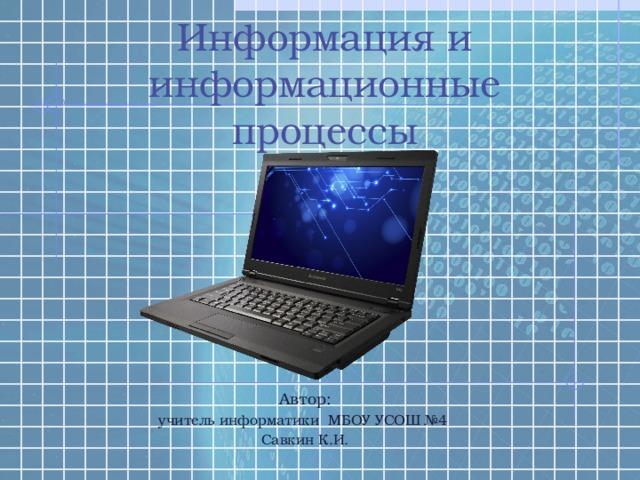 Информация и информационные процессы Автор: учитель информатики МБОУ УСОШ №4 Савкин К.И.