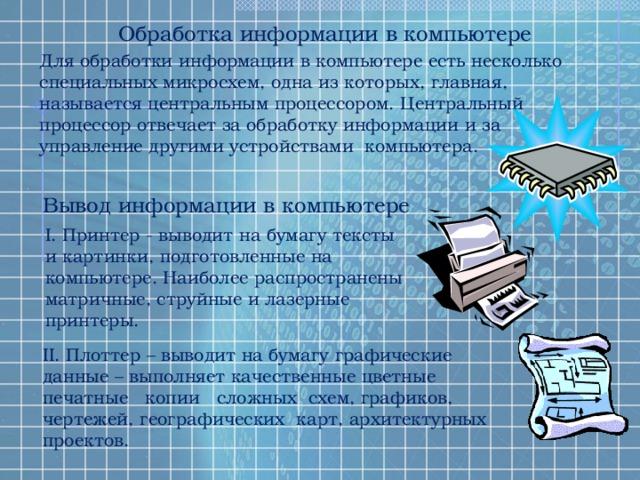 Обработка информации в компьютере Для обработки информации в компьютере есть несколько специальных микросхем, одна из которых, главная, называется центральным процессором. Центральный процессор отвечает за обработку информации и за управление другими устройствами компьютера. Вывод информации в компьютере I. Принтер - выводит на бумагу тексты и картинки, подготовленные на компьютере. Наиболее распространены матричные, струйные и лазерные принтеры. II. Плоттер – выводит на бумагу графические данные – выполняет качественные цветные печатные копии сложных схем, графиков, чертежей, географических карт, архитектурных проектов.