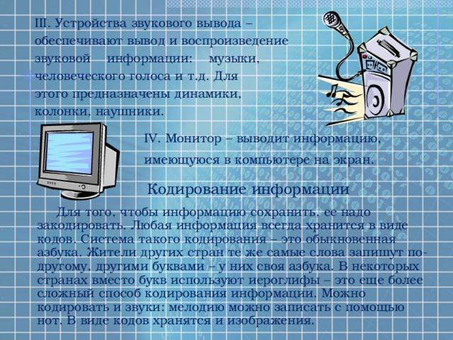 III. Устройства звукового вывода – обеспечивают вывод и воспроизведение звуковой информации: музыки, человеческого голоса и т.д. Для этого предназначены динамики, колонки, наушники. IV. Монитор – выводит информацию, имеющуюся в компьютере на экран. Кодирование информации Для того, чтобы информацию сохранить, ее надо закодировать. Любая информация всегда хранится в виде кодов. Система такого кодирования – это обыкновенная азбука. Жители других стран те же самые слова запишут по-другому, другими буквами – у них своя азбука. В некоторых странах вместо букв используют иероглифы – это еще более сложный способ кодирования информации. Можно кодировать и звуки: мелодию можно записать с помощью нот. В виде кодов хранятся и изображения.