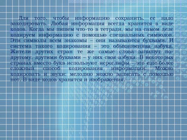 Для того, чтобы информацию сохранить, ее надо закодировать. Любая информация всегда хранится в виде кодов. Когда мы пишем что-то в тетради, мы на самом деле кодируем информацию с помощью специальных символов. Эти символы всем знакомы – они называются буквами. И система такого кодирования – это обыкновенная азбука. Жители других стран те же самые слова запишут по-другому, другими буквами – у них своя азбука. В некоторых странах вместо букв используют иероглифы – это еще более сложный способ кодирования информации. Можно кодировать и звуки: мелодию можно записать с помощью нот. В виде кодов хранятся и изображения.