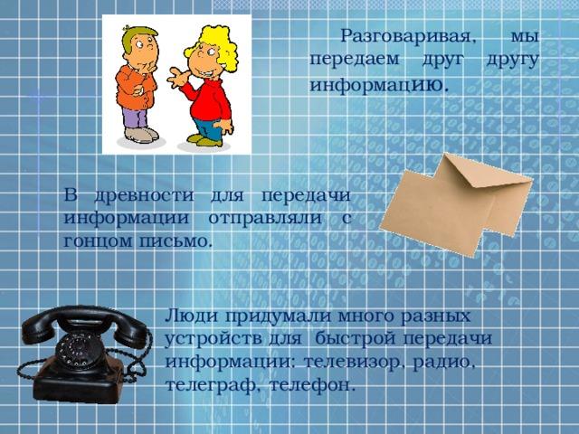 Разговаривая, мы передаем друг другу информац ию . В древности для передачи информации отправляли с гонцом письмо . Люди придумали много разных устройств для быстрой передачи информации: телевизор, радио, телеграф, телефон.