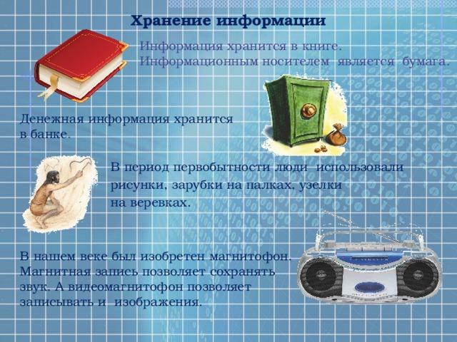 Хранение информации Информация хранится в книге. Информационным носителем является бумага. Денежная информация хранится в банке . В период первобытности люди использовали рисунки, зарубки на палках, узелки на веревках. В нашем веке был изобретен магнитофон. Магнитная запись позволяет сохранять звук. А видеомагнитофон позволяет записывать и изображения.
