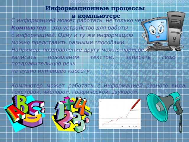 Информационные процессы  в компьютере С информацией может работать не только человек. Компьютер – это устройство для работы с информацией. Одну и ту же информацию можно представить разными способами. Например, поздравление другу можно нарисовать, записать пожелания текстом, записать свою поздравительную речь на аудио или видео кассету.  Компьютер может работать с информацией разного вида: текстовой, числовой, графической, звуковой.