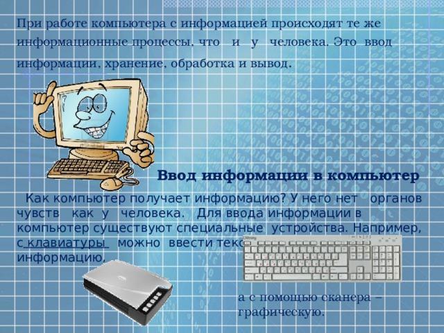 При работе компьютера с информацией происходят те же информационные процессы, что и у человека. Это ввод информации, хранение, обработка и вывод . Ввод информации в компьютер Как компьютер получает информацию? У него нет органов чувств как у человека. Для ввода информации в компьютер существуют специальные устройства. Например, с клавиатуры можно ввести текстовую и числовую информацию, а с помощью сканера – графическую.