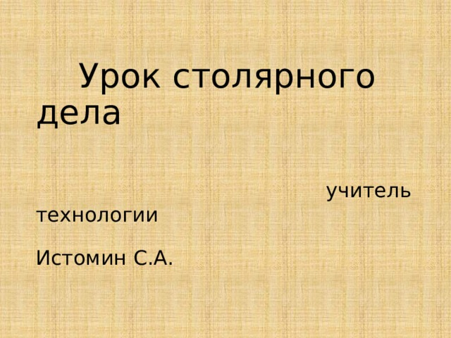 Урок столярного дела    учитель технологии  Истомин С.А.