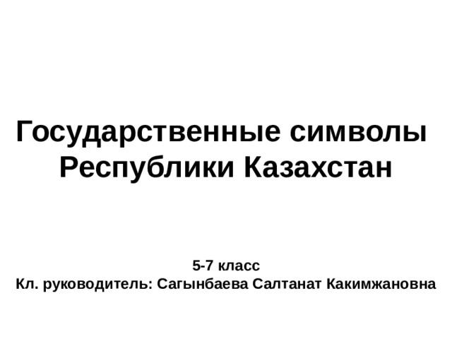 Государственные символы Республики Казахстан       5-7 класс Кл. руководитель: Сагынбаева Салтанат Какимжановна