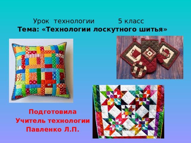 Урок технологии 5 класс  Тема: «Технологии лоскутного шитья»   Подготовила Учитель технологии Павленко Л.П.