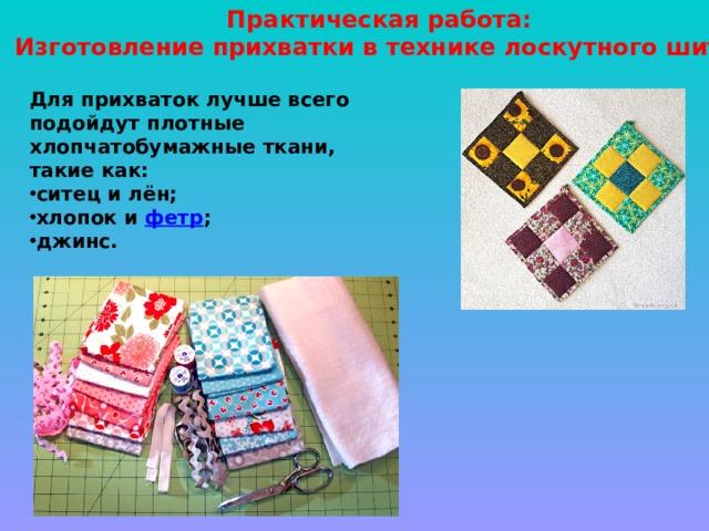 Практическая работа:  Изготовление прихватки в технике лоскутного шитья Для прихваток лучше всего подойдут плотные хлопчатобумажные ткани, такие как: