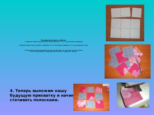 Последовательность работы:  1. берем лист бумаги и делаем лекало. Размер прихватки - 7 на 7 см один элемент (квадратик)    2. Вырезаем лекало одного элемента - квадратик 7 на 7 см. Не забудьте прибавить по 1 см для припусков на швы.     3. Теперь можно перенести квадратик на ткани. Не забывайте, что ткань нам нужна двух цветов.  И так, нам понадобится 5 квадратиков одного цвета и 4 квадратика - другого.     4. Теперь выложим нашу будущую прихватку и начинаем стачивать полосками.