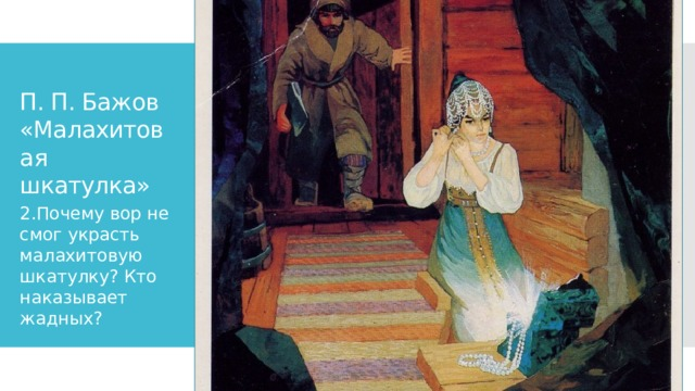 П. П. Бажов «Малахитовая шкатулка» 2.Почему вор не смог украсть малахитовую шкатулку? Кто наказывает жадных?