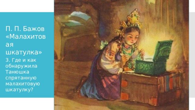П. П. Бажов «Малахитовая шкатулка» 3. Где и как обнаружила Танюшка спрятанную малахитовую шкатулку?