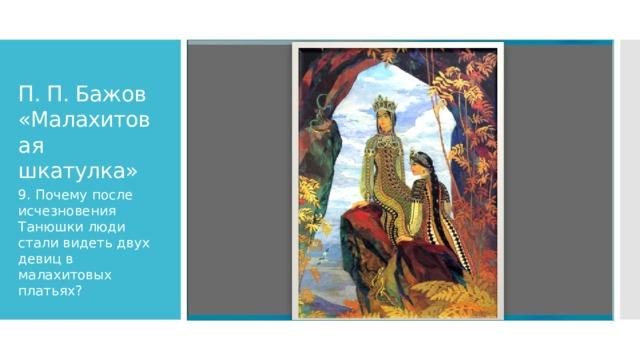 П. П. Бажов «Малахитовая шкатулка» 9. Почему после исчезновения Танюшки люди стали видеть двух девиц в малахитовых платьях?