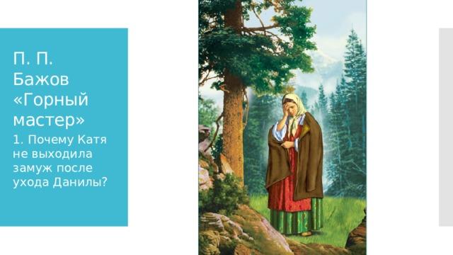 П. П. Бажов «Горный мастер» 1. Почему Катя не выходила замуж после ухода Данилы?