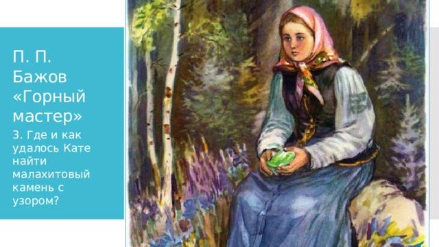 П. П. Бажов «Горный мастер» 3. Где и как удалось Кате найти малахитовый камень с узором?