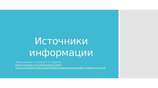 Источники информации Иллюстрации к сказам П. П. Бажова https://yandex.ru/images/search?text= Картинки%20к%20сказам%20Бажова& stype = image&lr =56&source=wiz
