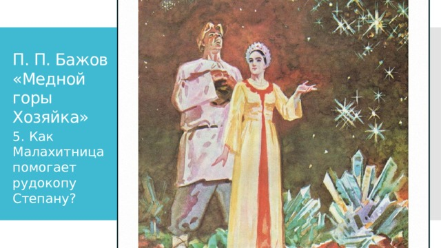 П. П. Бажов «Медной горы Хозяйка» 5. Как Малахитница помогает рудокопу Степану?