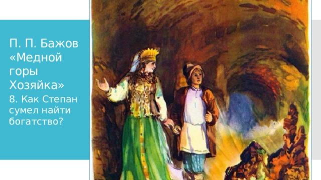 П. П. Бажов «Медной горы Хозяйка» 8. Как Степан сумел найти богатство?