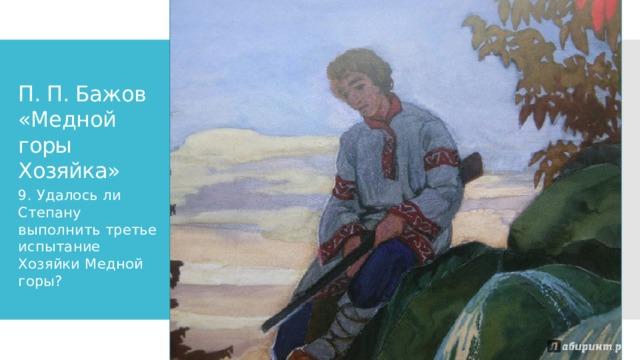 П. П. Бажов «Медной горы Хозяйка» 9. Удалось ли Степану выполнить третье испытание Хозяйки Медной горы?