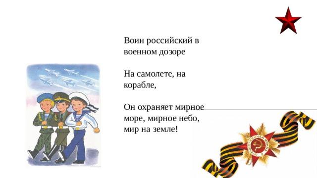 Воин российский в военном дозоре На самолете, на корабле, Он охраняет мирное море, мирное небо, мир на земле!