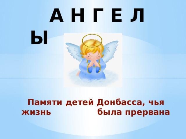 А Н Г Е Л Ы Памяти детей Донбасса, чья жизнь была прервана