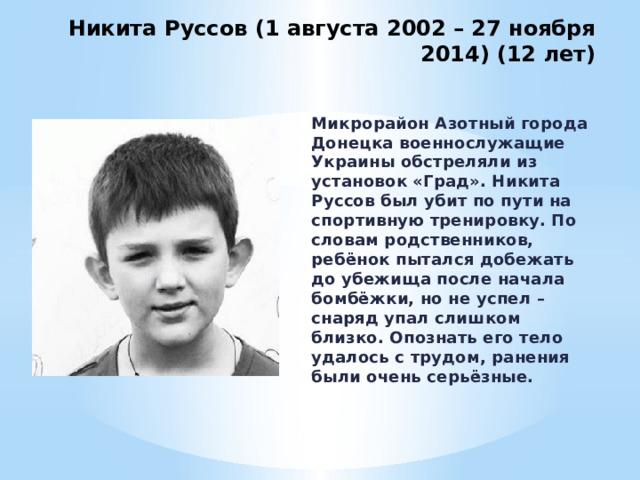 Никита Руссов (1 августа 2002 – 27 ноября 2014) (12 лет) Микрорайон Азотный города Донецка военнослужащие Украины обстреляли из установок «Град». Никита Руссов был убит по пути на спортивную тренировку. По словам родственников, ребёнок пытался добежать до убежища после начала бомбёжки, но не успел – снаряд упал слишком близко. Опознать его тело удалось с трудом, ранения были очень серьёзные.