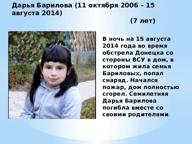 Дарья Барилова (11 октября 2006 – 15 августа 2014)  (7 лет) В ночь на 15 августа 2014 года во время обстрела Донецка со стороны ВСУ в дом, в котором жила семья Бариловых, попал снаряд. Начался пожар, дом полностью сгорел. Семилетняя Дарья Барилова погибла вместе со своими родителями .