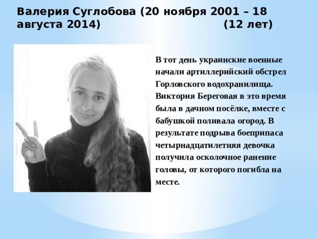 Валерия Суглобова (20 ноября 2001 – 18 августа 2014)     (12 лет) В тот день украинские военные начали артиллерийский обстрел Горловского водохранилища. Виктория Береговая в это время была в дачном посёлке, вместе с бабушкой поливала огород. В результате подрыва боеприпаса четырнадцатилетняя девочка получила осколочное ранение головы, от которого погибла на месте.