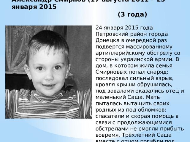 Александр Смирнов (17 августа 2011 – 25 января 2015  (3 года) 24 января 2015 года Петровский район города Донецка в очередной раз подвергся массированному артиллерийскому обстрелу со стороны украинской армии. В дом, в котором жила семья Смирновых попал снаряд: последовал сильный взрыв, кровля крыши обрушилась, под завалами оказались отец и маленький Саша. Мать пыталась вытащить своих родных из под обломков: спасатели и скорая помощь в связи с продолжающимися обстрелами не смогли прибыть вовремя. Трёхлетний Саша вместе с отцом погибли под завалами обрушившегося дома.