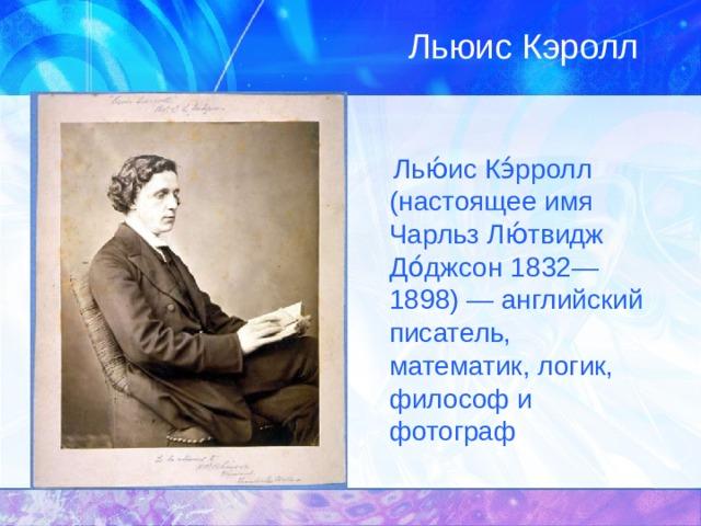 Льюис Кэролл  Лью́ис Кэ́рролл (настоящее имя Чарльз Лю́твидж До́джсон  1832—1898) — английский писатель, математик, логик, философ и фотограф