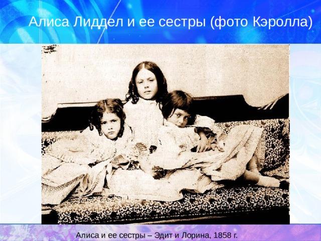 Алиса Лиддел и ее сестры (фото Кэролла)  Алиса и ее сестры – Эдит и Лорина, 1858 г.