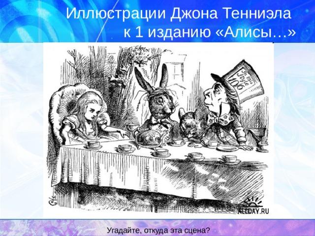 Иллюстрации Джона Тенниэла  к 1 изданию «Алисы…» Угадайте, откуда эта сцена?