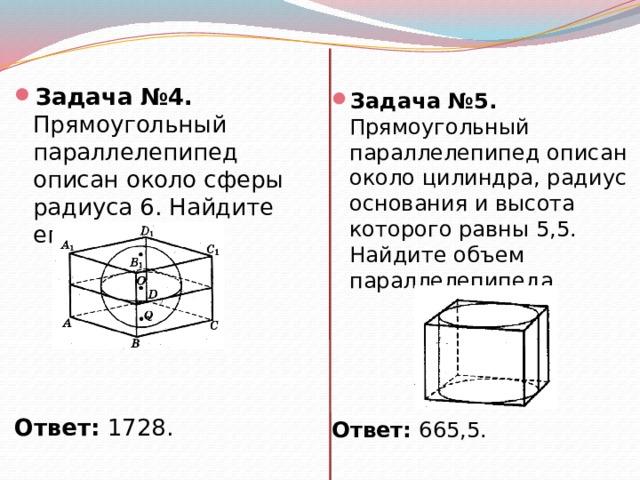 Задача №4. Прямоугольный параллелепипед описан около сферы радиуса 6. Найдите его объем.       Ответ: 1728. Задача №5. Прямоугольный параллелепипед описан около цилиндра, радиус основания и высота которого равны 5,5. Найдите объем параллелепипеда.