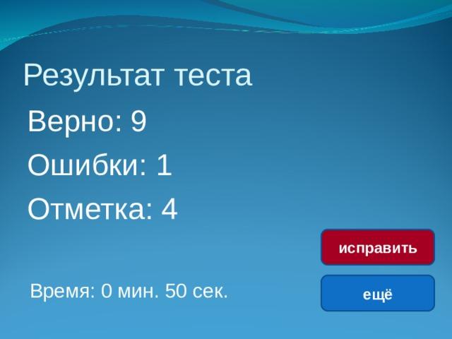 Результат теста Верно: 9 Ошибки: 1 Отметка: 4 исправить Время: 0 мин. 50 сек. ещё