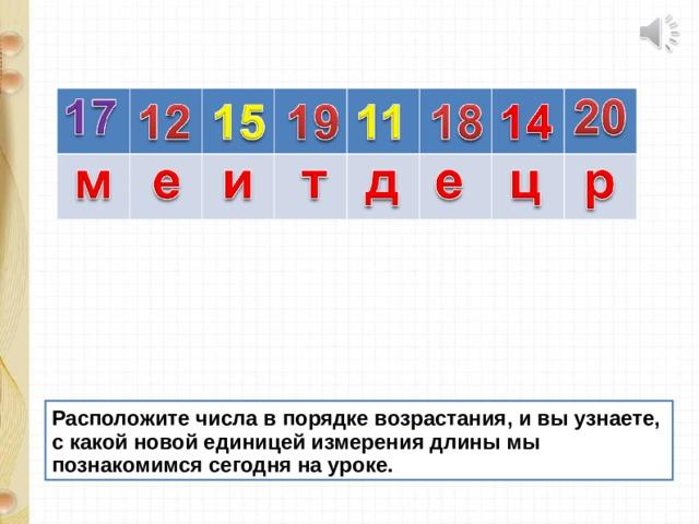 Расположите числа в порядке возрастания, и вы узнаете, с какой новой единицей измерения длины мы познакомимся сегодня на уроке.