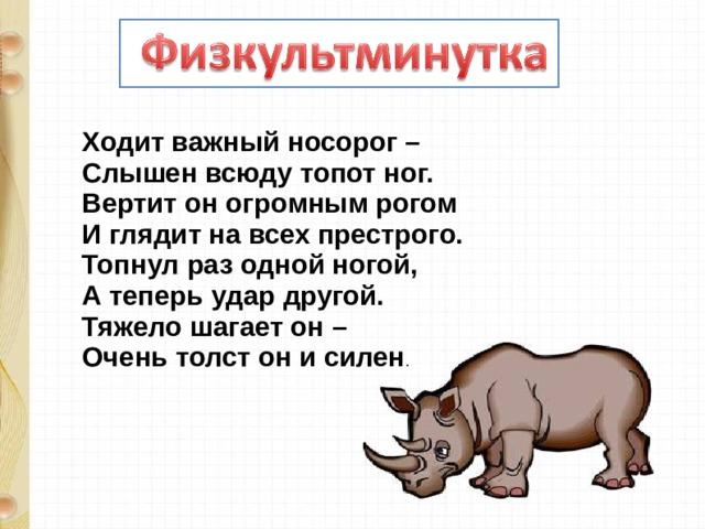 Ходит важный носорог –  Слышен всюду топот ног.  Вертит он огромным рогом  И глядит на всех престрого.  Топнул раз одной ногой,  А теперь удар другой.  Тяжело шагает он –  Очень толст он и силен .