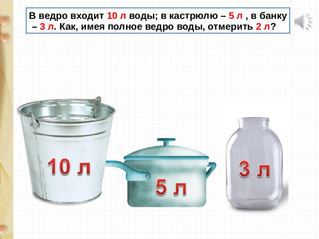 В ведро входит 10 л воды; в кастрюлю – 5 л , в банку – 3 л . Как, имея полное ведро воды, отмерить 2 л ?