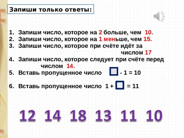 Запиши только ответы: Запиши число, которое на 2 больше, чем 10. Запиши число, которое на 1 мен ьше, чем 15. Запиши число, которое при счёте идёт за  числом 17 Запиши число, которое следует при счёте перед  числом 14.