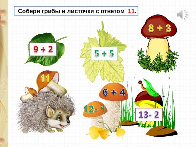 Собери грибы и листочки с ответом 11 .