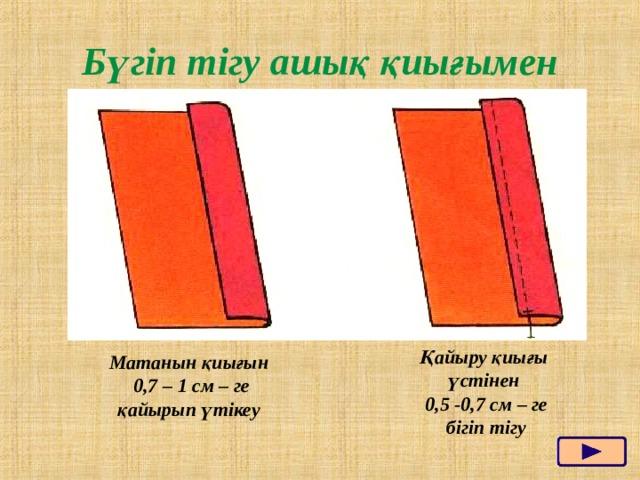 Бүгіп тігу ашық қиығымен Қайыру қиығы үстінен  0,5 -0,7 см – ге бігіп тігу Матанын қиығын  0,7 – 1 см – ге қайырып үтікеу