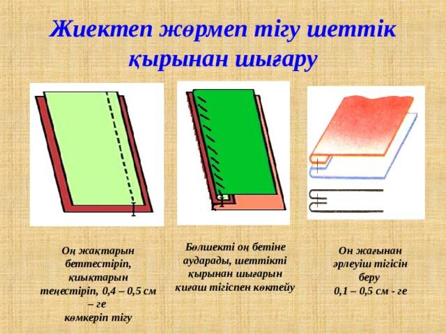 Жиектеп жөрмеп тігу шеттік қырынан шығару Бөлшекті оң бетіне аударады, шеттікті қырынан шығарын қиғаш тігіспен көктейу Оң жақтарын беттестіріп, қиықтарын теңестіріп, 0,4 – 0,5 см – ге көмкеріп тігу Он жағынан әрлеуіш тігісін беру 0,1 – 0,5 см - ге