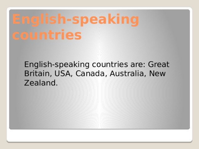 English-speaking countries English-speaking countries are: Great Britain , USA , Canada , Australia , New Zealand.