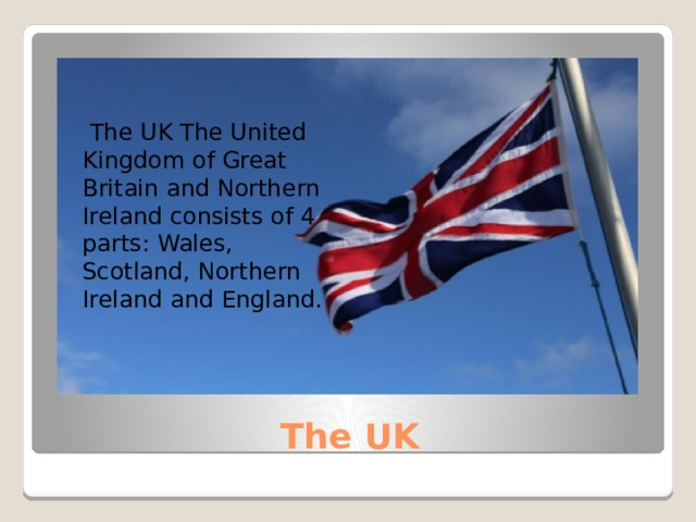 The UK The United Kingdom of Great Britain and Northern Ireland consists of 4 parts: Wales, Scotland, Northern Ireland and England. The UK
